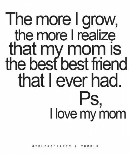 that more i grow the more i realize that my mom is the best
