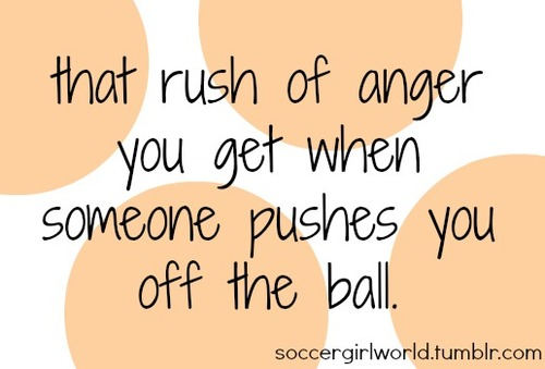 """ That Rush Of Anger You Get When Someone Pushses You Off The Ball ""  ~ Soccer Quote"