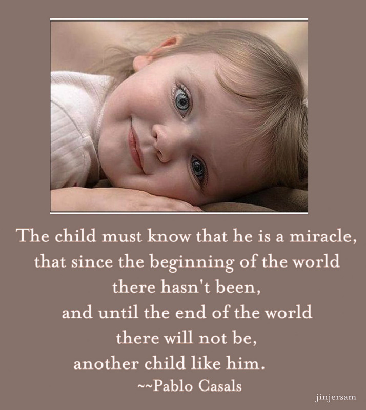 The Child Must Know That He Is a Miracle, That Since The Beginning Of The World There Hasn't Been, And Until The End Of The World There Will Not Be, Another Child Like Him ~ Children Quote