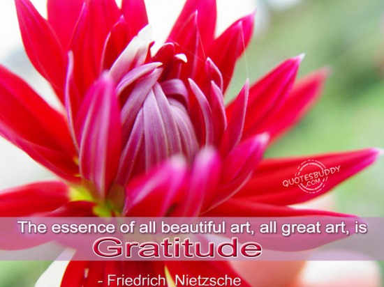 """ The Essence Of All Beautiful Art, All Great Art, Is Gratitude "" - Friedrich Nietzsche   ~ Thank You Quote"