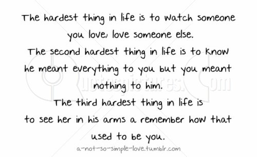 The Hardest Thing In Life Is To Watch Someone You Love Love ...