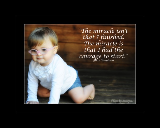 """""""The Miracle Isn't That I Finished The Miracle Is That I Had The Courage To Start"""" ~ Children Quote"""