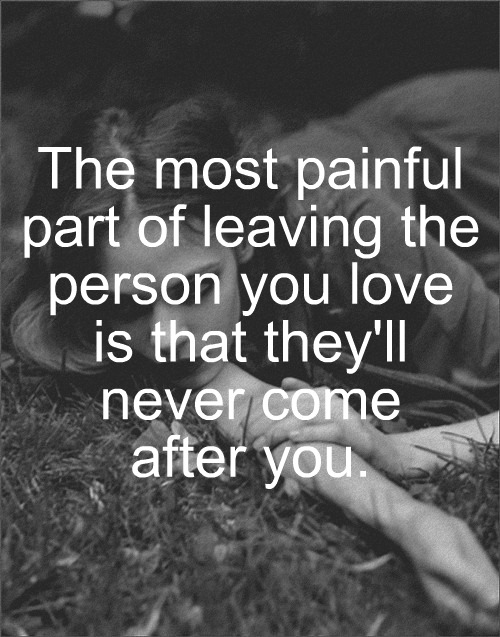 Sad Quotes About Your Love Leaving : ... Person You Love Is That Theyll Never Come After You ? ~ Sad Quote