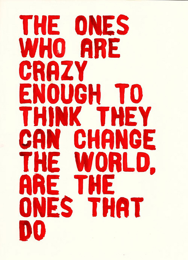 The ones who are crazy enough to think they can change the world are