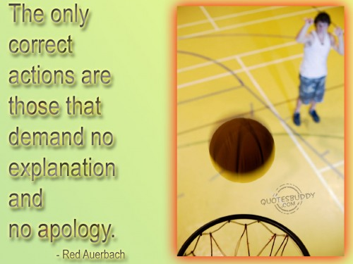 """ The Only Correct Actions Are Those That Demand No Explanation And No Apology ""  - Red Auerbach   ~ Sorry Quote"