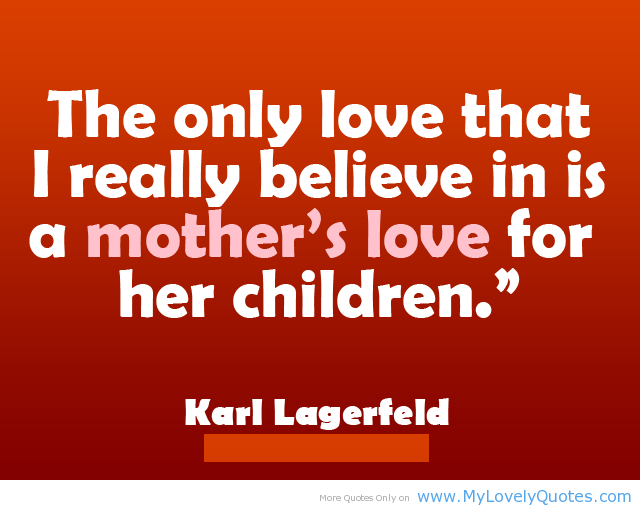... Believe In Is A Mothers Love For Her Children ? ~ Mother Quote