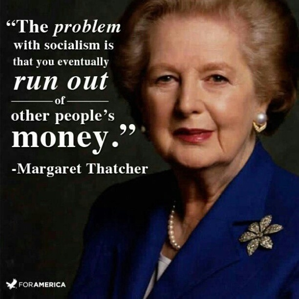 """ The Problem With Socialism Is That You Eventually Run Out Of Other People's Money "" - Margaret Thatcher ~ Politics Quote"