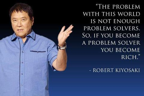 """ The Problem With This World Is Not Enough Problem Solvers. So, If You Become A Problem Solver You Become Rich "" - Robert Kiyosaki"