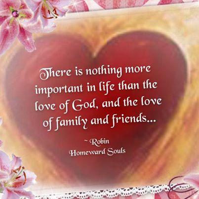 """ There Is Nothing More Important In Life Than The Love Of God, And The Love Of Family And Friends "" - Robin Homeward Souls   ~ Prayer Quote"