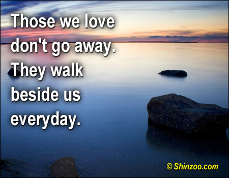 those we love don t go away they walk beside us everyday