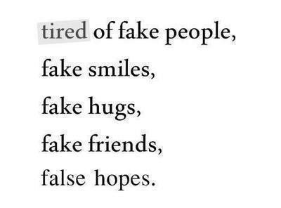""" Tired Of Fake People, Fake Smiles, Fake Hugs, Fake Friends, False Hopes  """