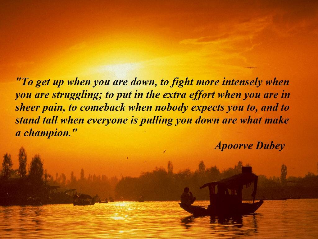 """ To Get Up When You Are Down, To Fight More Intensely When You Are Struggling, To Put In The Extra Effort When You Are In  Sheer Pain… - Appoorve Dubey   ~ Success Quote"