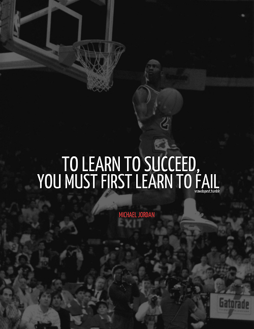 To Learn To Succeed You Must First Learn To Fail Michael Jordan