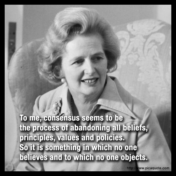 """ To Me, Consensus To Be The Process Of Abandoning All Beliefs, Principles, Values And Policies. So It Is Something In Which No One Believes And To Which No One Objects ""   ~ Politics Quote"
