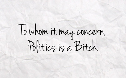""" To Whom It May Concern, Politics Is A Bitch """