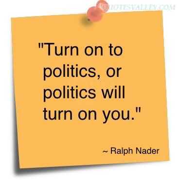 """ Turn On To Politics, Or Politics Will Turn On You "" - Ralph Nader"