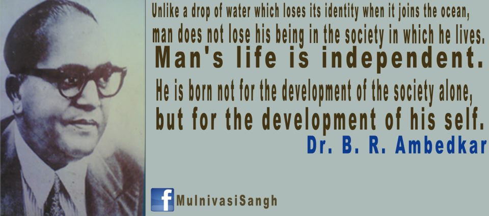 """ Unlike A Drop Of Water Which Loses Its Identity When It Joins The Ocean, Man Does Not Lose His Being In The Society In Which He Lives….  - Dr. B.R.  Ambedkar   ~ Politics Quote"