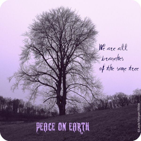 """ We Are All Branches Of The Same Tree, Peace On Earth """