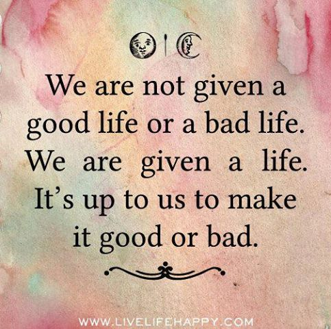We Are Not Given A Good Life Or A Bad Life We Are Given A Life It S Up To Us To Make It Good