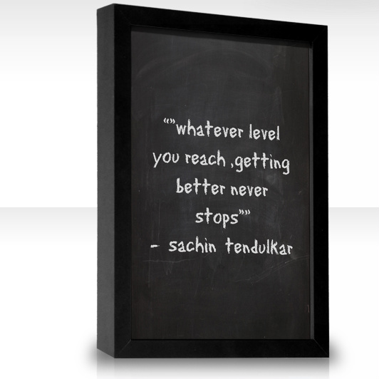 "Whatever level you reach getting better never stops "" sachin"