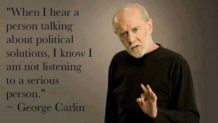 """' When I Hear A Person Talking About Political Solutions I Know I Am Not Listening To A Serious Person """" - George Carlin"""