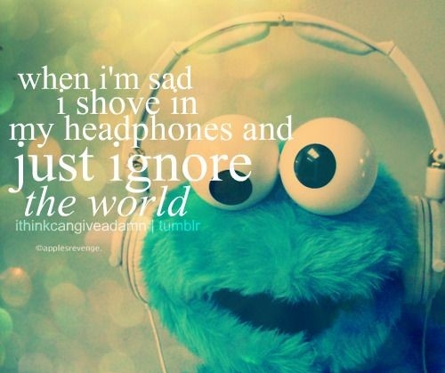 """"""" When I'm Sad I Shove In My Headphones And Just Ignore The World """"'"""