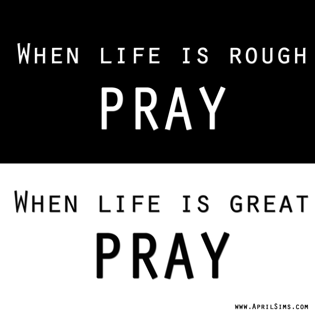 """ When Life Is Rough Pray, When Life Is Great Pray """