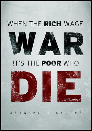 """"""" When The Rich Wage War It's The Poor Who Die """"  ~ Politics Quote"""