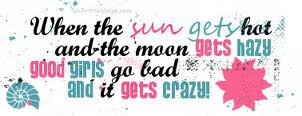 """ When The Sun Gets Hot And The Moon Gets Hazy Good Girls Go Bad And It Gets Crazy ""   ~ Summer Quote"
