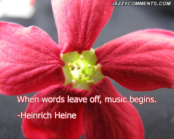 """ When Words Leave Off, Music Begins "" - Heinrich Heine"