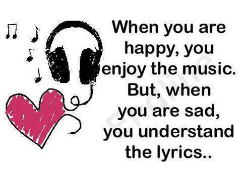 """ When You Are Happy, You Enjoy The Music. But, When You Are Sad, You Understand The Lyrics """
