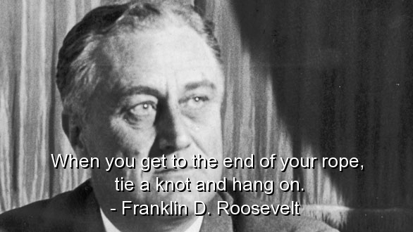 ... when you get to the end of your rope tie a knot and hang on franklin ... - when-you-get-to-the-end-of-your-rope-tie-a-knot-and-hang-on-franklin-d-roosevelt-politics-quote