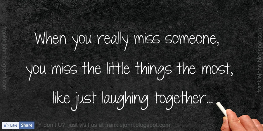 when you really miss someone you miss the little things the most like
