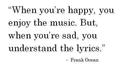 """ When You're Happy, You Enjoy The Music. But, When You're Sad, You Understand The Lyrics "" - Frank Ocean"