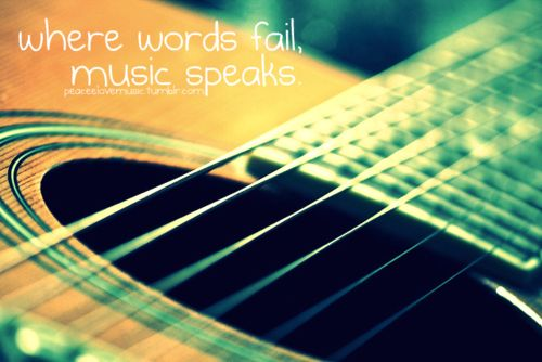 """ Where Words Fail Music Speaks """