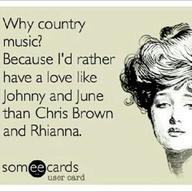 """ Why Country Music, Because I'd Rather Have A Love Like Johnny And June Than Chris Brown And Rhianna """