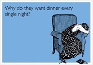 Why Do They Want Dinner Every Single Night ~ Clever Quotes