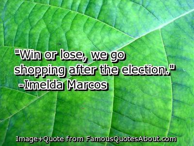 """ Win Or Lose, We Go Shopping After The Election "" - Imelda Macros   ~ Politics Quote"