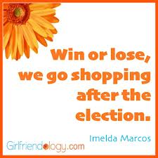 """ Win Or Lose, We Go Shopping After The Election "" - Imelda Marcos  ~ Politics Quote"