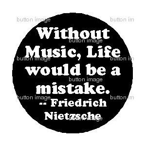""" Without Music, Life Would Be A Mistake "" - Friedrich Nietzche"
