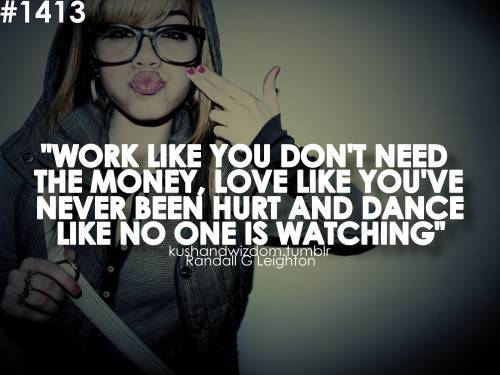 """"""" Work Like You Don't Need The Money, Love Like You've Never Been Hurt And Dance Like No One Is Watching """" ~ Money Quote"""