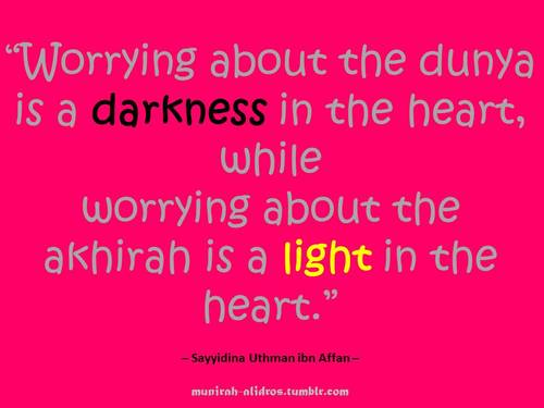 """ Worrying About The Dunya Is A Darkness In The Heart, While Worrying About The Akhirah Is A Light In The Heart ""  ~ Prayer Quote"