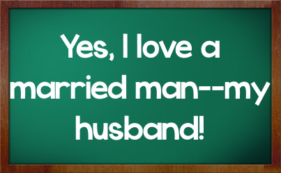 """Yes, I Love A Married Man–My Husband"""