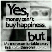 """ Yes, Money Can't Buy Happiness, But It's More Comfortably To Cry In A BMW Than On A Bicycle """