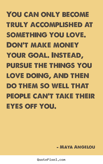 """ You Can Only Become Truly Accomplished At Something You Love. Don't Make Money Your Goal. Instead, Pursue The Things You Love Doing, And Then…."