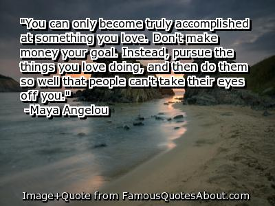 """ You Can Only Become Truly Accomplished At Something You Love. Don't Make Money Your Goal….."