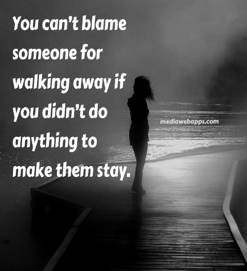 """You Can't Blame Someone For Walking Away If You Didn't do Anything To Make Them Stay""~ Missing You Quote"