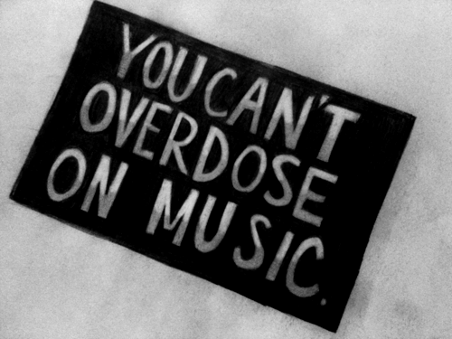""" You Can't Overdose On Music """
