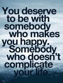 """ You Deserve To Be With Somebody Who Makes You Happy. Somebody Who Doesn' Complicate Your Life ""   ~ Sad Quote"