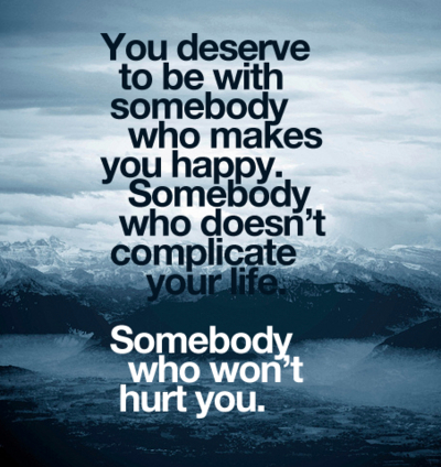 """"""" You Deserve To Be With Somebody Who Makes You Happy. Somebody Who Doesn't Complicate Your Life. Somebody Who Won't Hurt You """""""